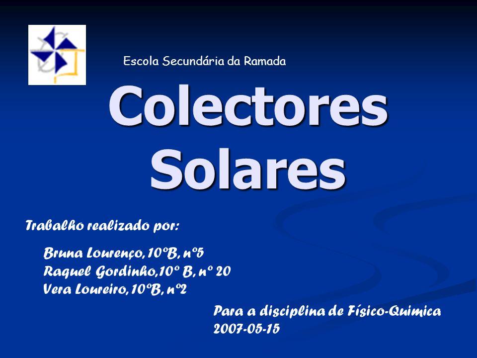 Colectores Solares Escola Secundária da Ramada Trabalho realizado por: Bruna Lourenço, 10ºB, nº5 Raquel Gordinho, 10º B, nº 20 Vera Loureiro, 10ºB, nº