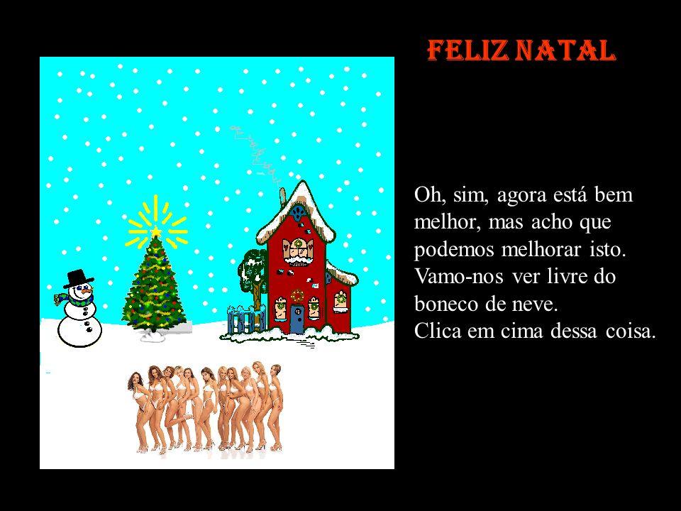 Feliz Natal Já não posso ouvir este coro Vamos ver se nos vemos livres dos gajos. Vamos por um coro a sério, que toque coisas de jeito. Clica no coro