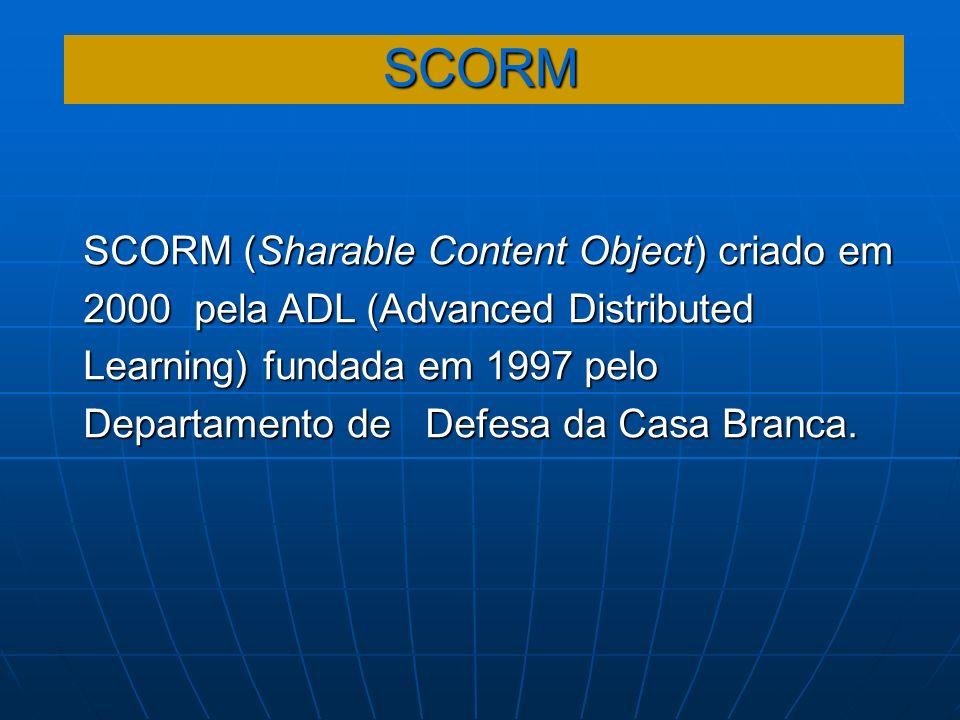 SCORM SCORM (Sharable Content Object) criado em 2000 pela ADL (Advanced Distributed Learning) fundada em 1997 pelo Departamento de Defesa da Casa Bran