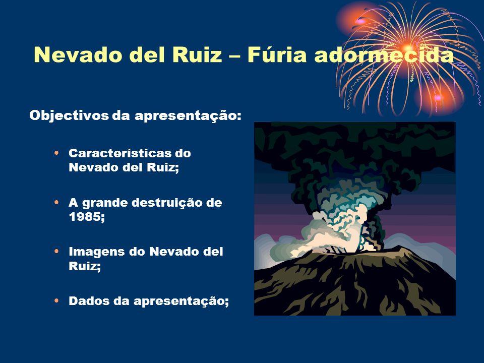 Nevado del Ruiz – Fúria adormecida Objectivos da apresentação: Características do Nevado del Ruiz; A grande destruição de 1985; Imagens do Nevado del