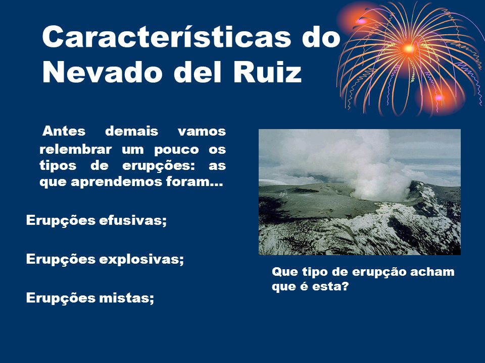 Características do Nevado del Ruiz Antes demais vamos relembrar um pouco os tipos de erupções: as que aprendemos foram… Erupções efusivas; Erupções ex