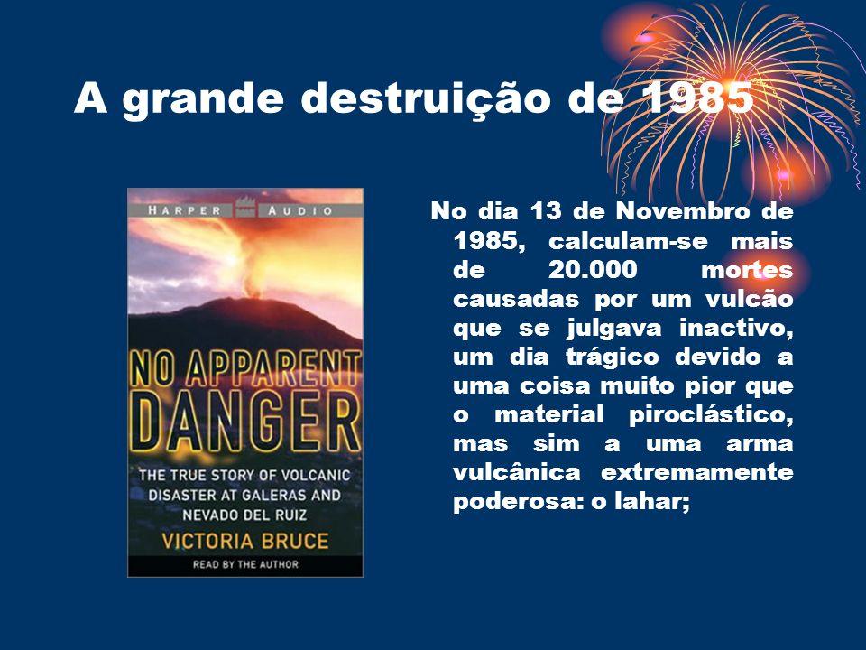 A grande destruição de 1985 No dia 13 de Novembro de 1985, calculam-se mais de 20.000 mortes causadas por um vulcão que se julgava inactivo, um dia tr