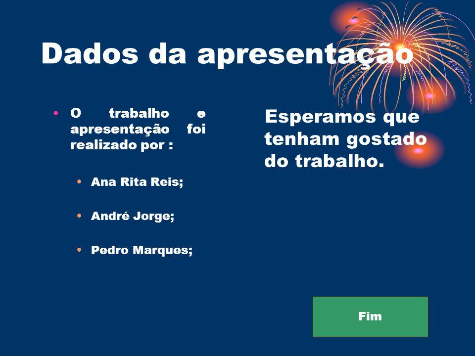 Dados da apresentação O trabalho e apresentação foi realizado por : Ana Rita Reis; André Jorge; Pedro Marques; Esperamos que tenham gostado do trabalh