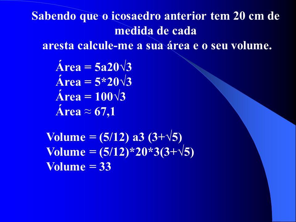 Sabendo que o icosaedro anterior tem 20 cm de medida de cada aresta calcule-me a sua área e o seu volume. Área = 5a203 Área = 5*203 Área = 1003 Área 6