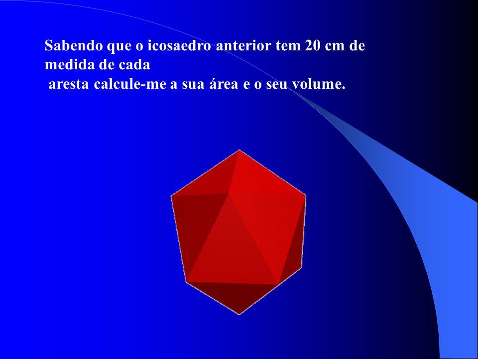 Sabendo que o icosaedro anterior tem 20 cm de medida de cada aresta calcule-me a sua área e o seu volume.