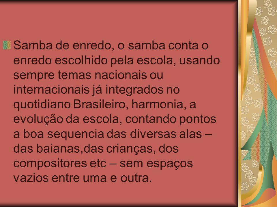 Samba de enredo, o samba conta o enredo escolhido pela escola, usando sempre temas nacionais ou internacionais já integrados no quotidiano Brasileiro,