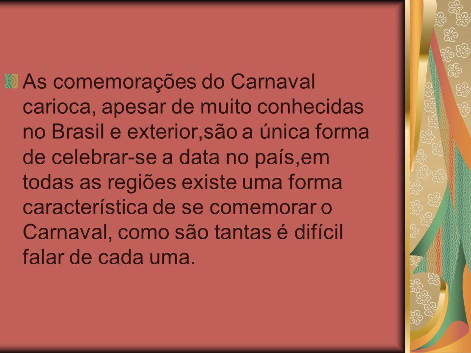 As comemorações do Carnaval carioca, apesar de muito conhecidas no Brasil e exterior,são a única forma de celebrar-se a data no país,em todas as regiõ