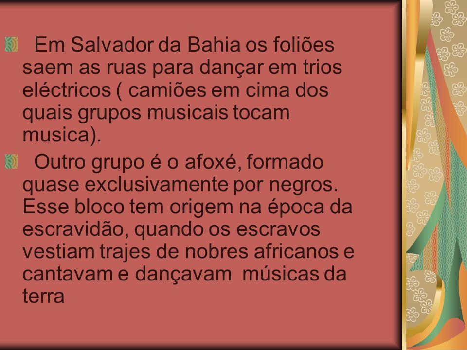 Em Salvador da Bahia os foliões saem as ruas para dançar em trios eléctricos ( camiões em cima dos quais grupos musicais tocam musica). Outro grupo é
