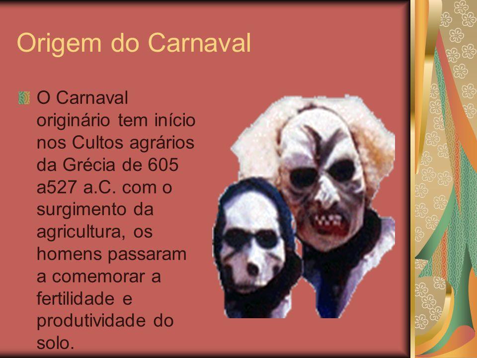 Origem do Carnaval O Carnaval originário tem início nos Cultos agrários da Grécia de 605 a527 a.C. com o surgimento da agricultura, os homens passaram