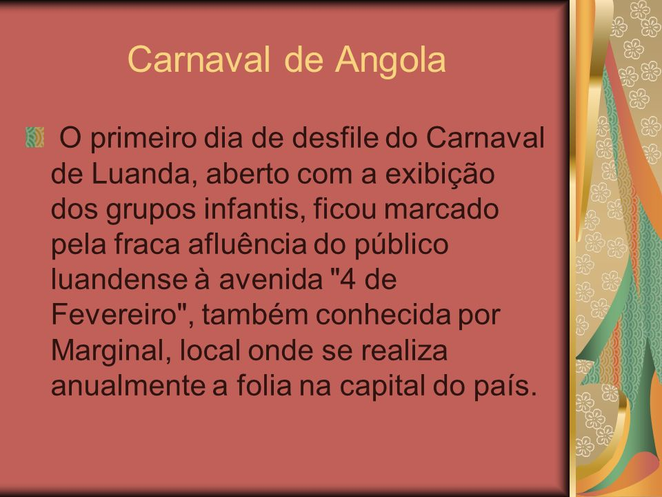 Carnaval de Angola O primeiro dia de desfile do Carnaval de Luanda, aberto com a exibição dos grupos infantis, ficou marcado pela fraca afluência do p