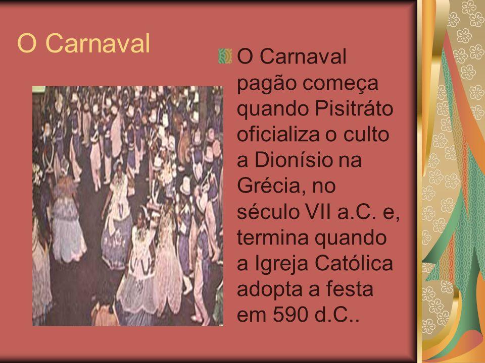 O Carnaval O Carnaval pagão começa quando Pisitráto oficializa o culto a Dionísio na Grécia, no século VII a.C. e, termina quando a Igreja Católica ad