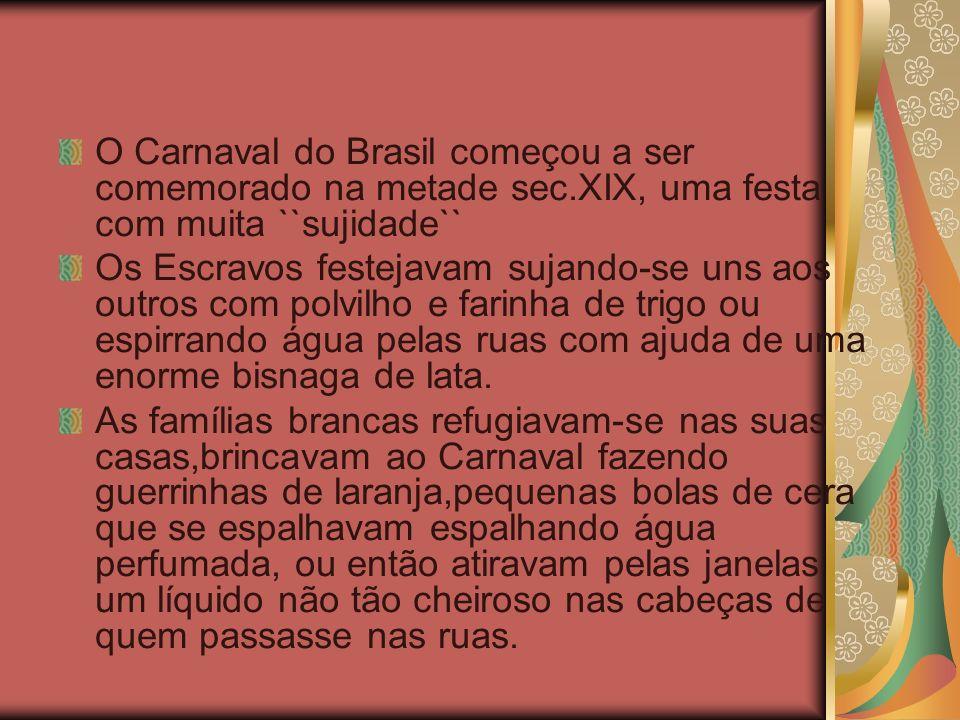 O Carnaval do Brasil começou a ser comemorado na metade sec.XIX, uma festa com muita ``sujidade`` Os Escravos festejavam sujando-se uns aos outros com