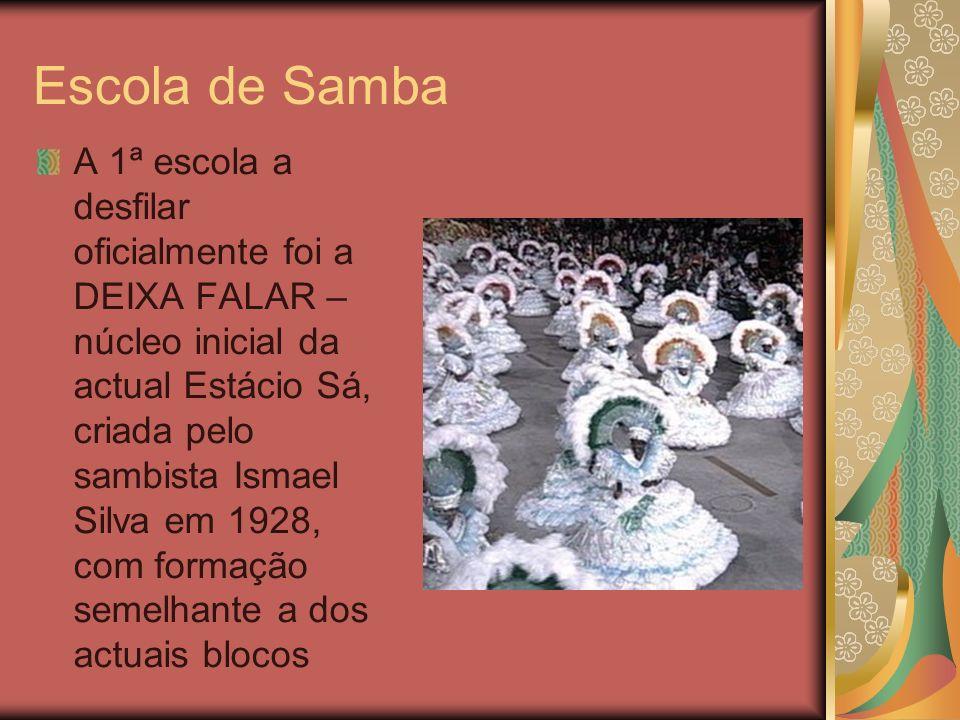 Escola de Samba A 1ª escola a desfilar oficialmente foi a DEIXA FALAR – núcleo inicial da actual Estácio Sá, criada pelo sambista Ismael Silva em 1928