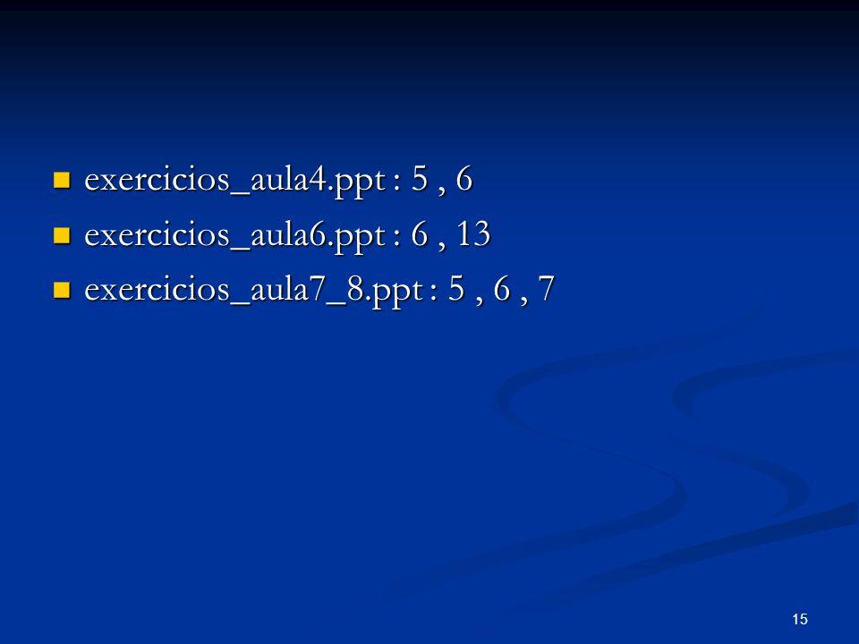15 exercicios_aula4.ppt : 5, 6 exercicios_aula4.ppt : 5, 6 exercicios_aula6.ppt : 6, 13 exercicios_aula6.ppt : 6, 13 exercicios_aula7_8.ppt : 5, 6, 7