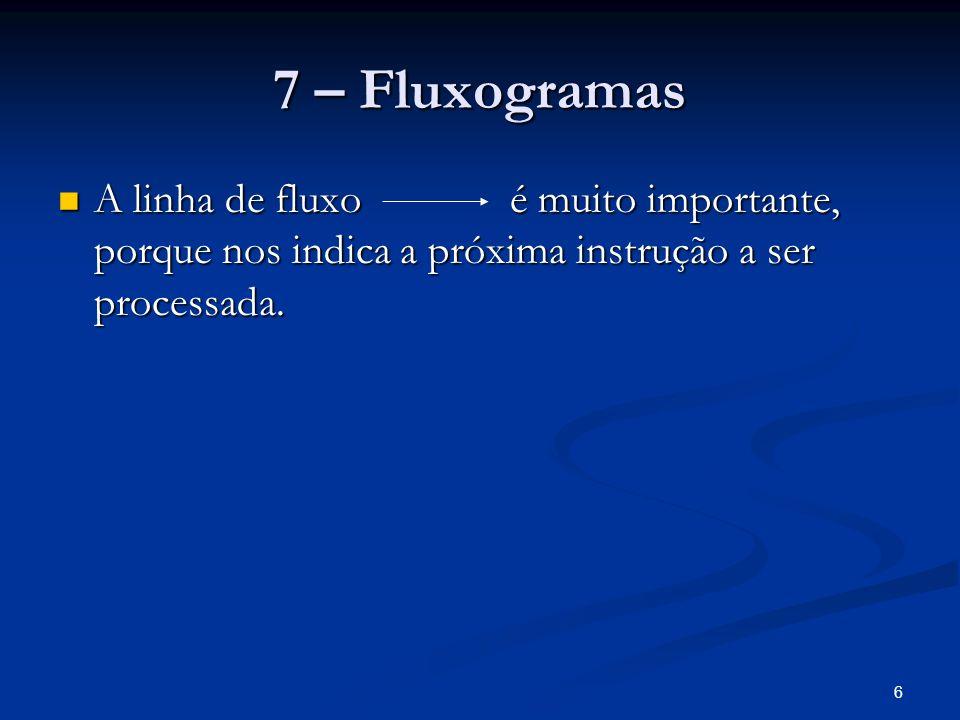 6 7 – Fluxogramas A linha de fluxo é muito importante, porque nos indica a próxima instrução a ser processada. A linha de fluxo é muito importante, po