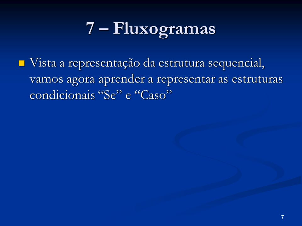 7 7 – Fluxogramas Vista a representação da estrutura sequencial, vamos agora aprender a representar as estruturas condicionais Se e Caso Vista a repre