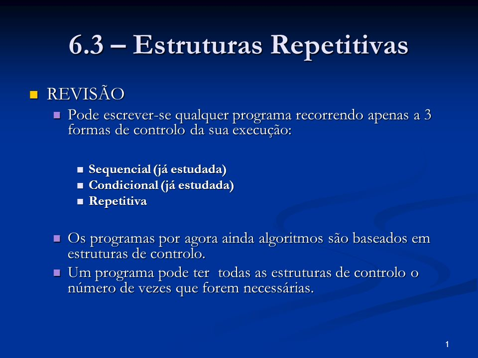 1 6.3 – Estruturas Repetitivas REVISÃO REVISÃO Pode escrever-se qualquer programa recorrendo apenas a 3 formas de controlo da sua execução: Pode escre