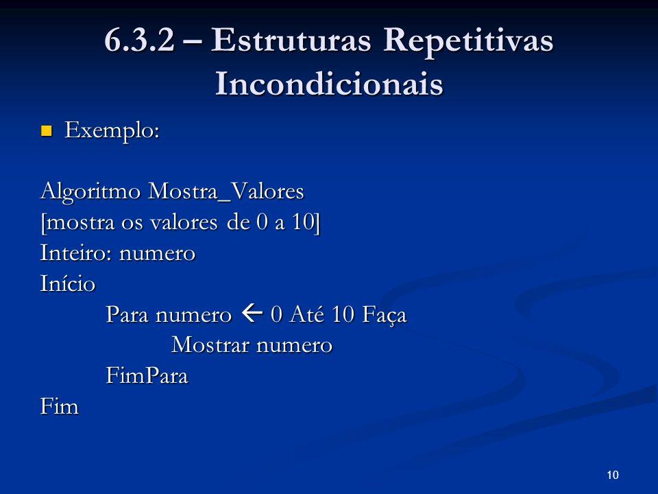 10 6.3.2 – Estruturas Repetitivas Incondicionais Exemplo: Exemplo: Algoritmo Mostra_Valores [mostra os valores de 0 a 10] Inteiro: numero Início Para