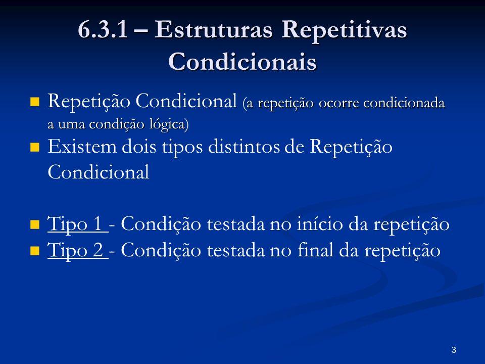 3 6.3.1 – Estruturas Repetitivas Condicionais a repetição ocorre condicionada a uma condição lógica Repetição Condicional (a repetição ocorre condicio