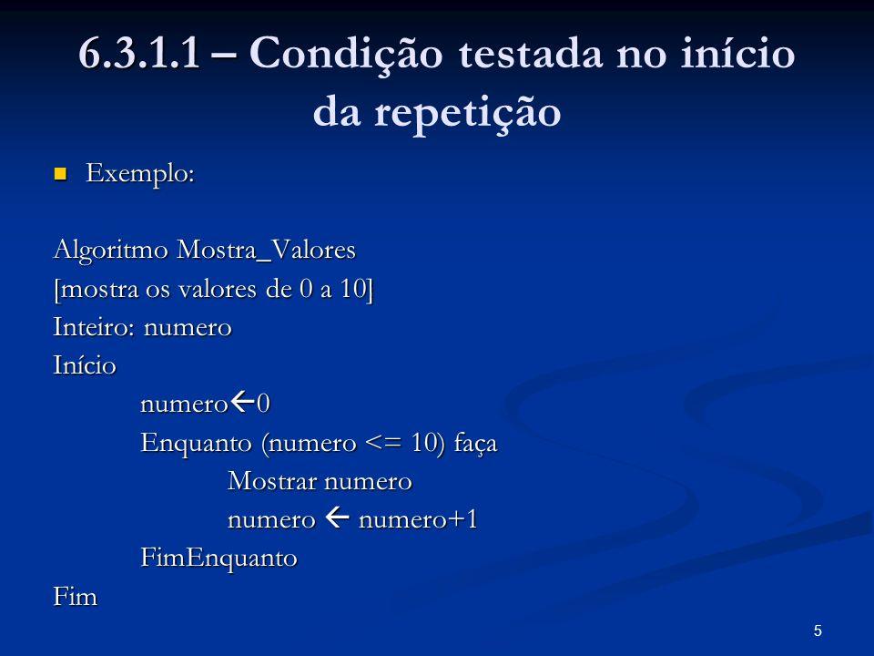 5 6.3.1.1 – 6.3.1.1 – Condição testada no início da repetição Exemplo: Exemplo: Algoritmo Mostra_Valores [mostra os valores de 0 a 10] Inteiro: numero