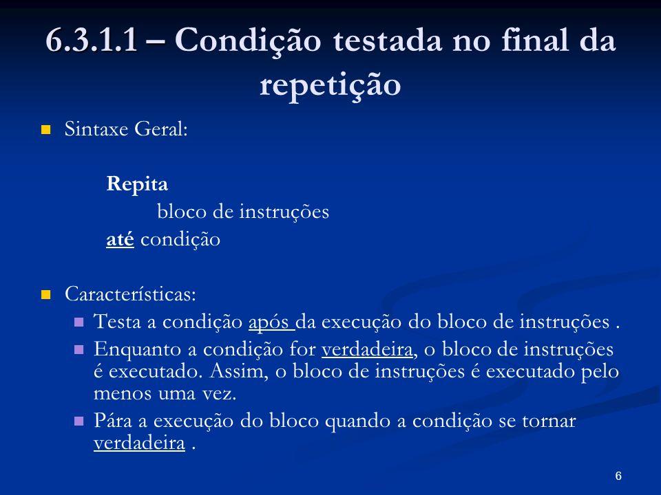 6 6.3.1.1 – 6.3.1.1 – Condição testada no final da repetição Sintaxe Geral: Repita bloco de instruções até condição Características: Testa a condição