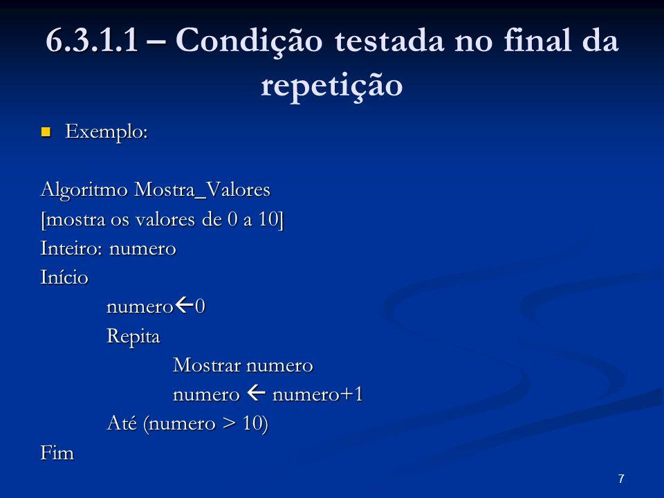 7 6.3.1.1 – 6.3.1.1 – Condição testada no final da repetição Exemplo: Exemplo: Algoritmo Mostra_Valores [mostra os valores de 0 a 10] Inteiro: numero