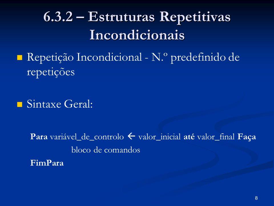 8 6.3.2 – Estruturas Repetitivas Incondicionais Repetição Incondicional - N.º predefinido de repetições Sintaxe Geral: Para variável_de_controlo valor
