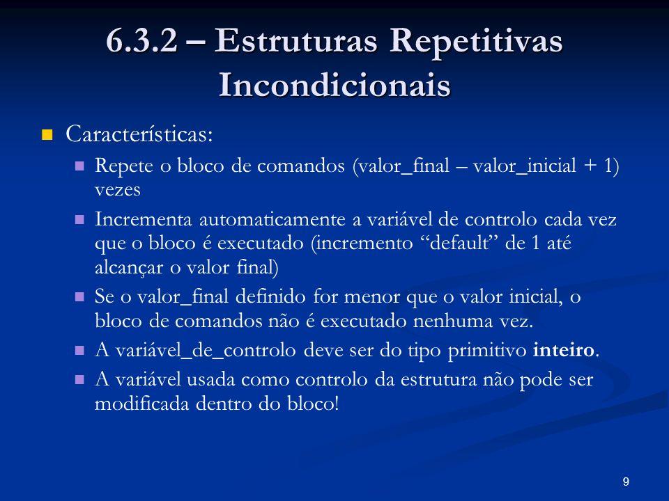 9 6.3.2 – Estruturas Repetitivas Incondicionais Características: Repete o bloco de comandos (valor_final – valor_inicial + 1) vezes Incrementa automat
