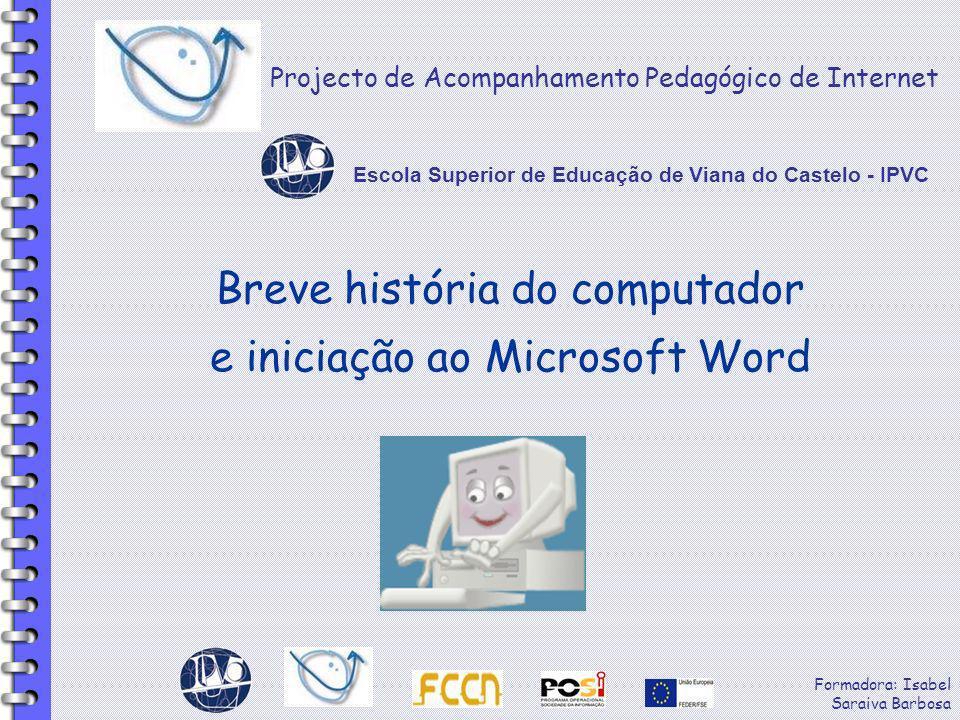 Formadora: Isabel Saraiva Barbosa Breve história do computador e iniciação ao Microsoft Word Projecto de Acompanhamento Pedagógico de Internet Escola