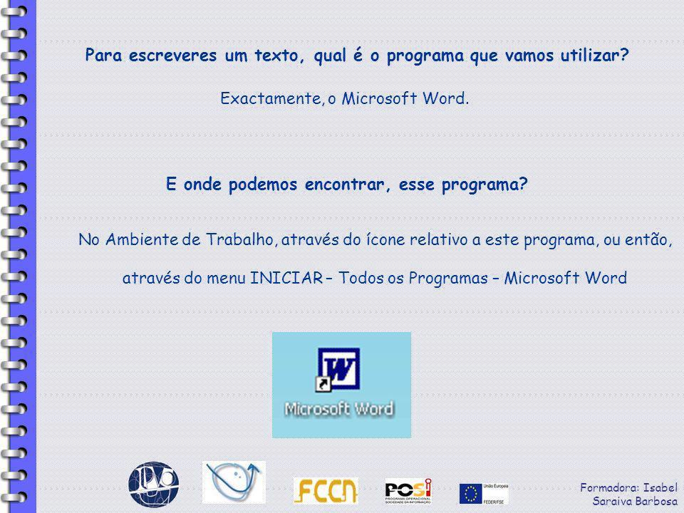 Formadora: Isabel Saraiva Barbosa Para escreveres um texto, qual é o programa que vamos utilizar? Exactamente, o Microsoft Word. E onde podemos encont