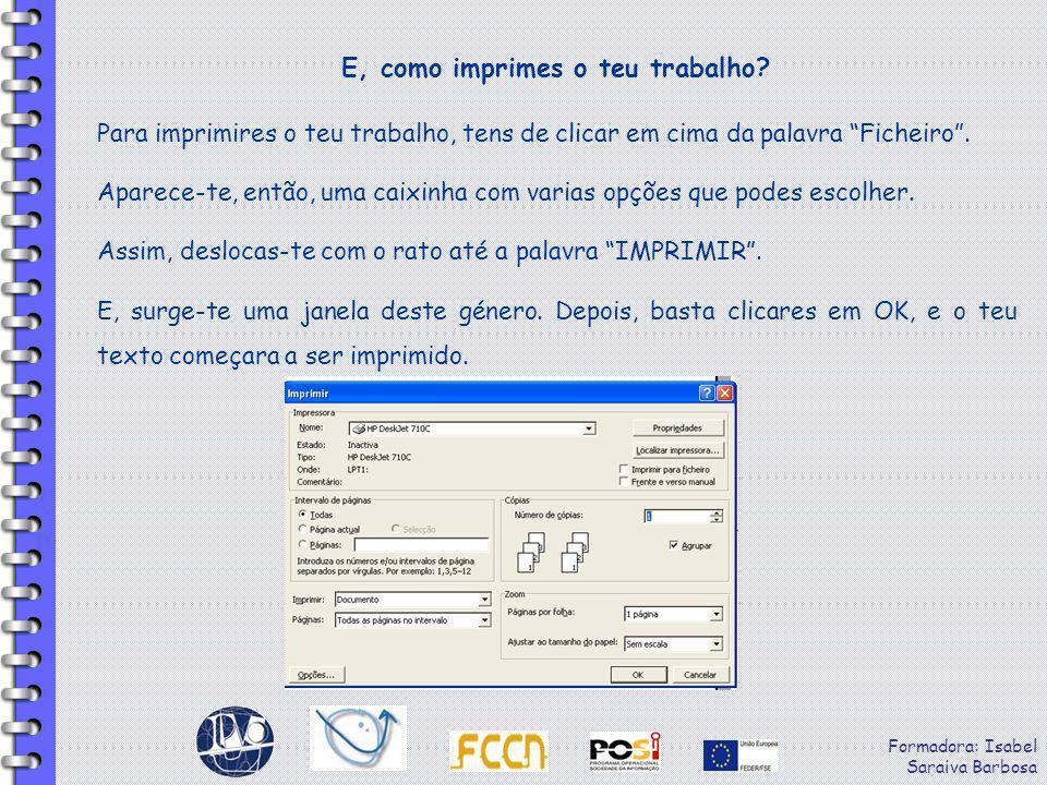Formadora: Isabel Saraiva Barbosa E, como imprimes o teu trabalho? Para imprimires o teu trabalho, tens de clicar em cima da palavra Ficheiro. Aparece