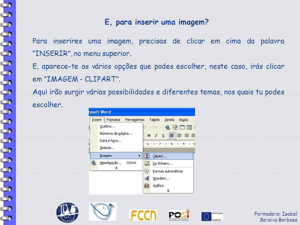 Formadora: Isabel Saraiva Barbosa E, para inserir uma imagem? Para inserires uma imagem, precisas de clicar em cima da palavra INSERIR, no menu superi