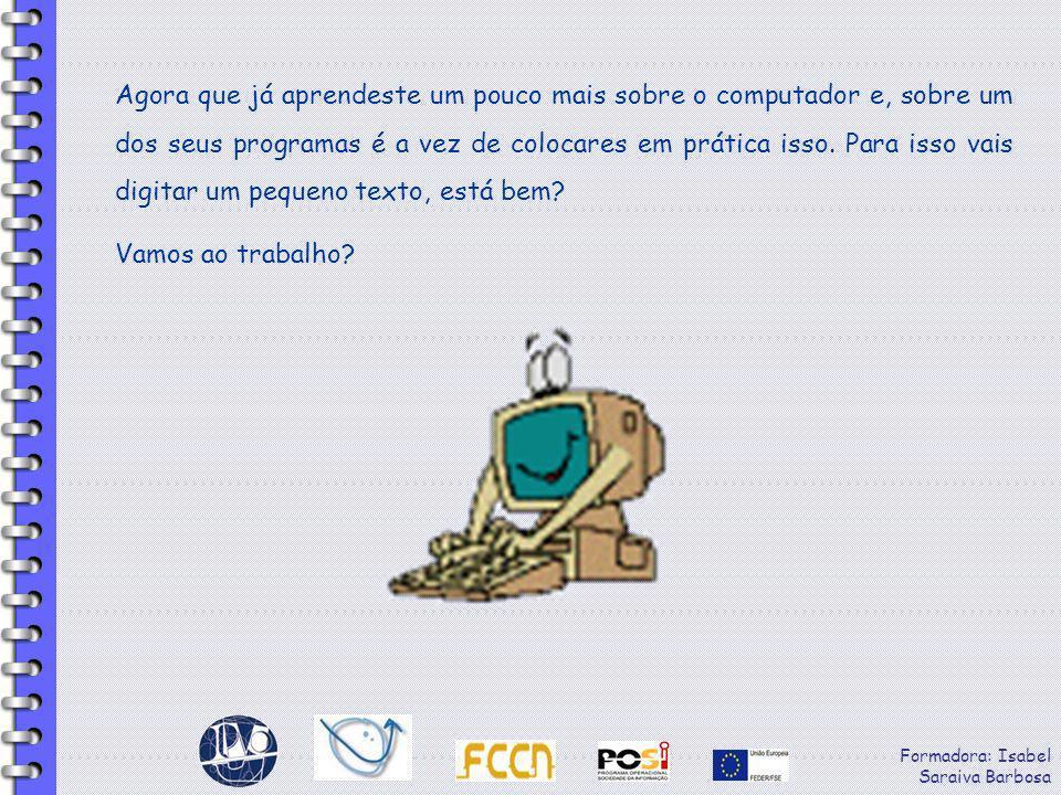 Formadora: Isabel Saraiva Barbosa Agora que já aprendeste um pouco mais sobre o computador e, sobre um dos seus programas é a vez de colocares em prát