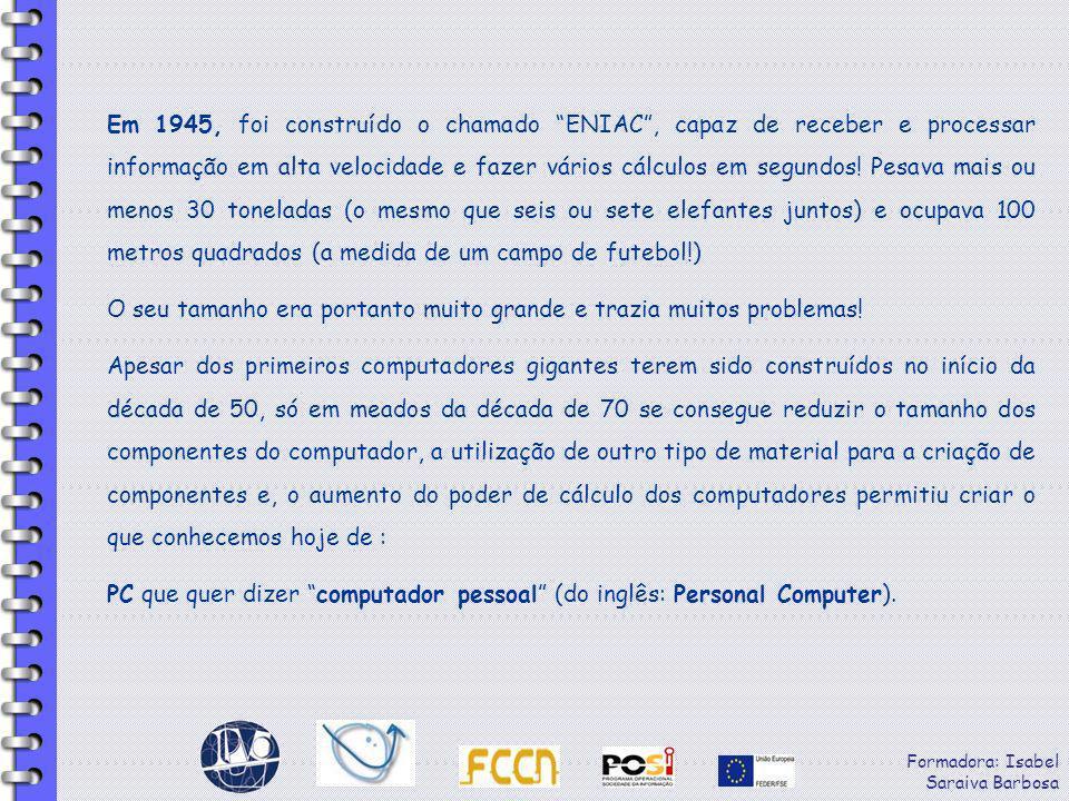 Formadora: Isabel Saraiva Barbosa Em 1945, foi construído o chamado ENIAC, capaz de receber e processar informação em alta velocidade e fazer vários c