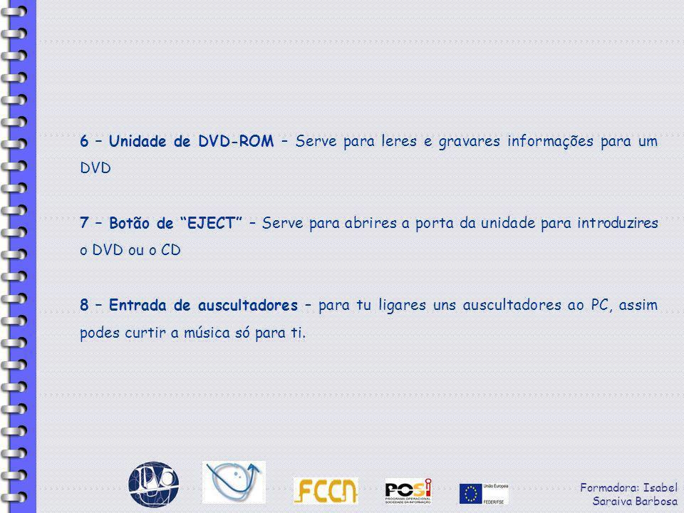 Formadora: Isabel Saraiva Barbosa 6 – Unidade de DVD-ROM – Serve para leres e gravares informações para um DVD 7 – Botão de EJECT – Serve para abrires