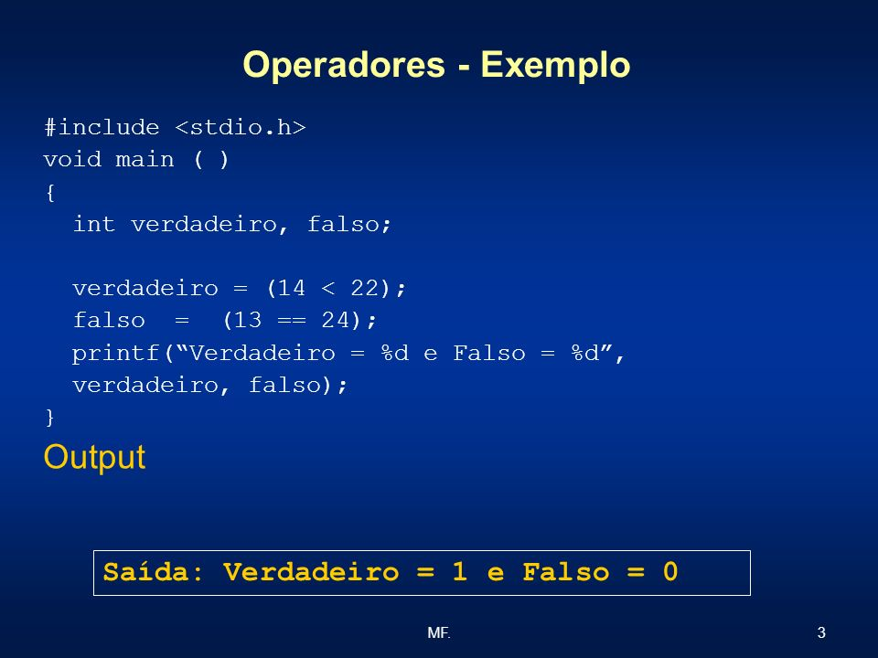 3MF. Operadores - Exemplo #include void main ( ) { int verdadeiro, falso; verdadeiro = (14 < 22); falso = (13 == 24); printf(Verdadeiro = %d e Falso =
