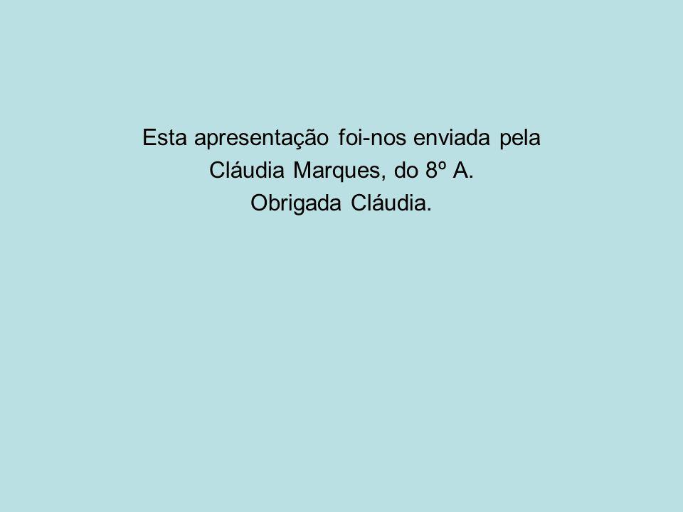 Esta apresentação foi-nos enviada pela Cláudia Marques, do 8º A. Obrigada Cláudia.
