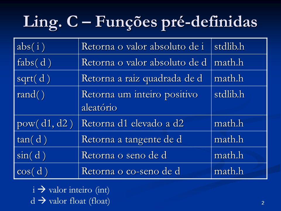 2 Ling. C – Funções pré-definidas abs( i ) Retorna o valor absoluto de i stdlib.h fabs( d ) Retorna o valor absoluto de d math.h sqrt( d ) Retorna a r