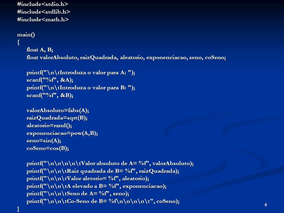 4#include<stdio.h>#include<stdlib.h>#include<math.h>main(){ float A, B; float A, B; float valorAbsoluto, raizQuadrada, aleatorio, exponenciacao, seno, coSeno; float valorAbsoluto, raizQuadrada, aleatorio, exponenciacao, seno, coSeno; printf( \n\tIntroduza o valor para A: ); printf( \n\tIntroduza o valor para A: ); scanf( %f , &A); scanf( %f , &A); printf( \n\tIntroduza o valor para B: ); printf( \n\tIntroduza o valor para B: ); scanf( %f , &B); scanf( %f , &B); valorAbsoluto=fabs(A); valorAbsoluto=fabs(A); raizQuadrada=sqrt(B); raizQuadrada=sqrt(B); aleatorio=rand(); aleatorio=rand(); exponenciacao=pow(A,B); exponenciacao=pow(A,B); seno=sin(A); seno=sin(A); coSeno=cos(B); coSeno=cos(B); printf( \n\n\n\n\tValor absoluto de A= %f , valorAbsoluto); printf( \n\n\n\n\tValor absoluto de A= %f , valorAbsoluto); printf( \n\n\tRaiz quadrada de B= %f , raizQuadrada); printf( \n\n\tRaiz quadrada de B= %f , raizQuadrada); printf( \n\n\tValor aletorio= %f , aleatorio); printf( \n\n\tValor aletorio= %f , aleatorio); printf( \n\n\tA elevado a B= %f , exponenciacao); printf( \n\n\tA elevado a B= %f , exponenciacao); printf( \n\n\tSeno de A= %f , seno); printf( \n\n\tSeno de A= %f , seno); printf( \n\n\tCo-Seno de B= %f\n\n\n\n\t , coSeno); printf( \n\n\tCo-Seno de B= %f\n\n\n\n\t , coSeno);}
