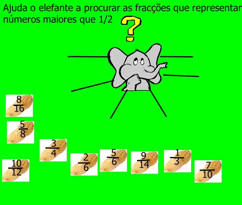sim não sim não sim não Ajuda o elefante a procurar as fracções que representam números maiores que 1/2 1 3 10 12 5 8 3 4 9 14 7 10 5 6 8 16 2 6
