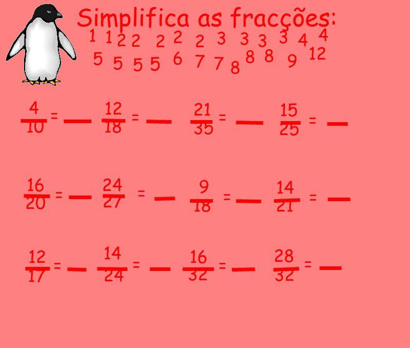 Simplifica as fracções: 16 20 24 27 9 18 14 21 14 12 17 24 16 32 28 32 = = = = = = = = 15 25 = 21 35 = 12 18 = 4 = 10 2 5 2 3 3 5 3 5 4 5 8 9 12 2 3 7
