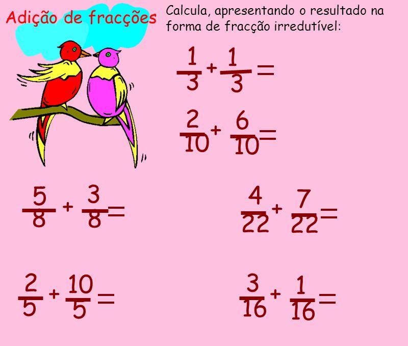 Adição de fracções Calcula, apresentando o resultado na forma de fracção irredutível: 1 3 3 1 + 5 8 8 3 + 2 10 + 6 2 5 + 5 4 + 7 22 + 1 3 16