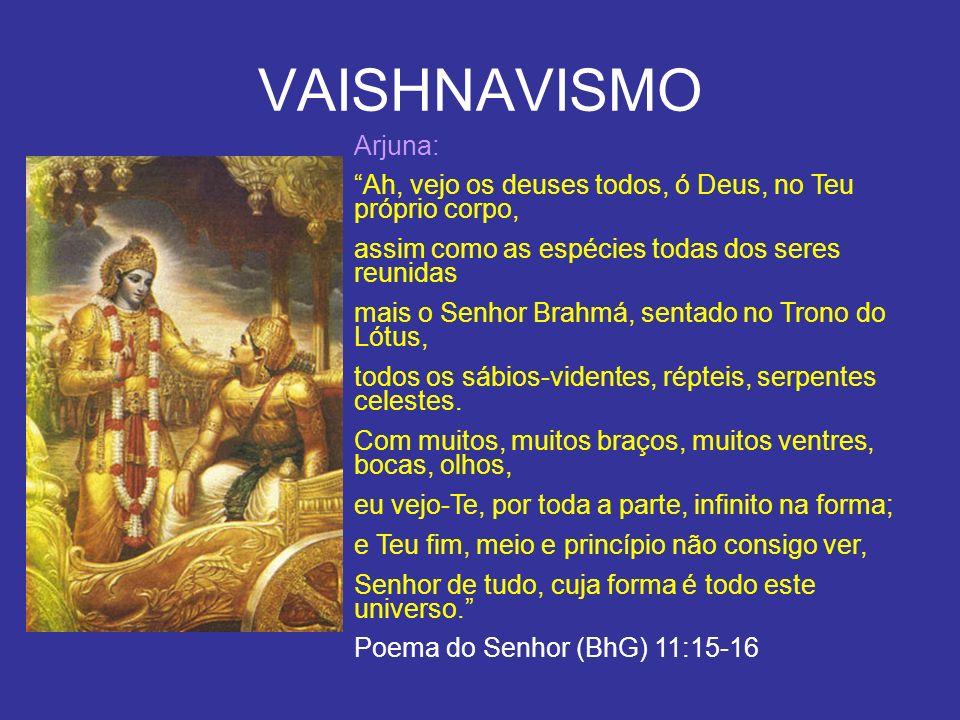 VAISHNAVISMO Arjuna: Ah, vejo os deuses todos, ó Deus, no Teu próprio corpo, assim como as espécies todas dos seres reunidas mais o Senhor Brahmá, sen