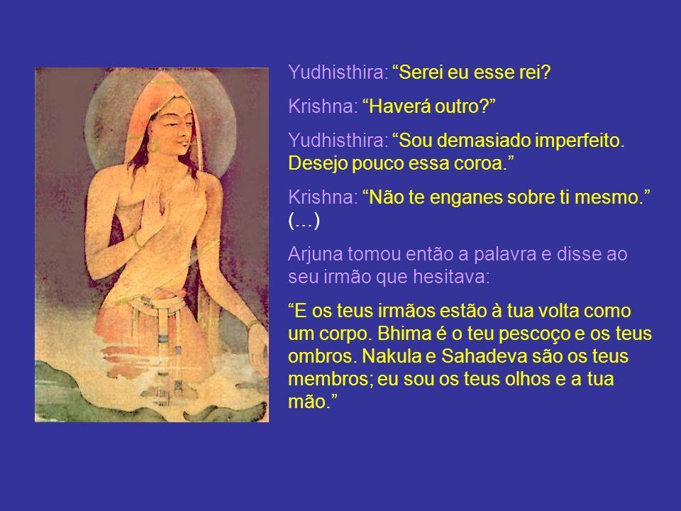 Yudhisthira: Serei eu esse rei? Krishna: Haverá outro? Yudhisthira: Sou demasiado imperfeito. Desejo pouco essa coroa. Krishna: Não te enganes sobre t