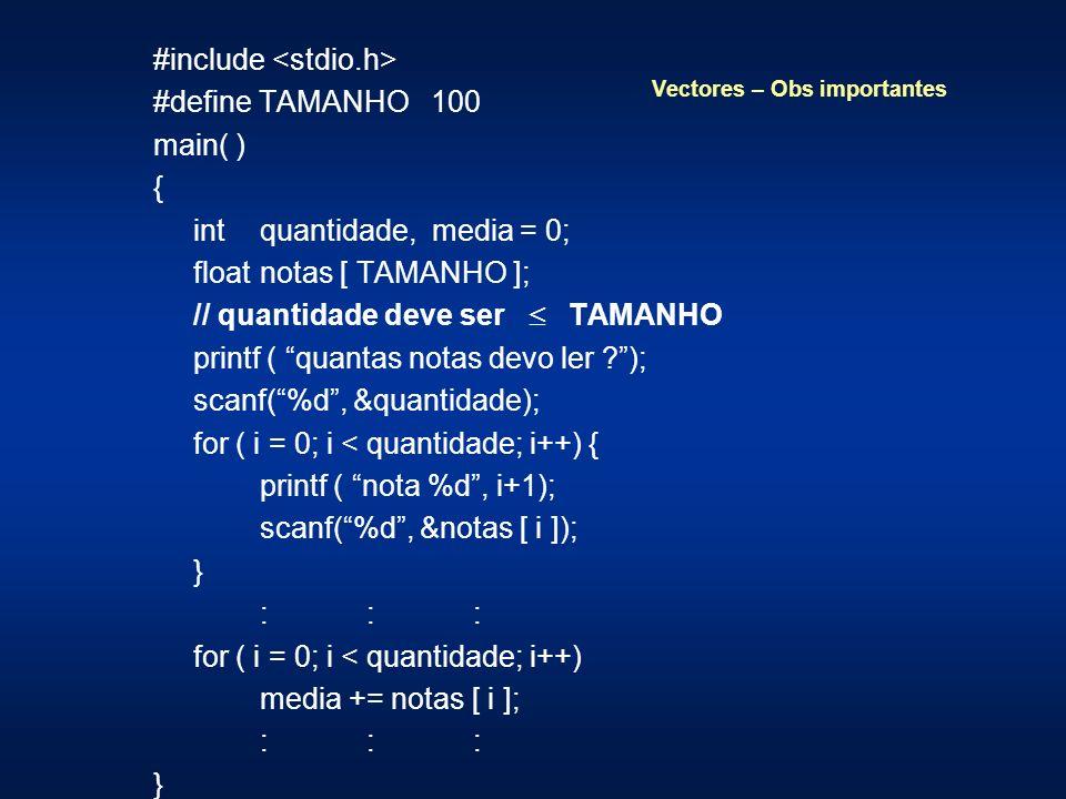 Vectores – Obs importantes #include #define TAMANHO 100 main( ) { int quantidade, media = 0; float notas [ TAMANHO ]; // quantidade deve ser TAMANHO printf ( quantas notas devo ler ); scanf(%d, &quantidade); for ( i = 0; i < quantidade; i++) { printf ( nota %d, i+1); scanf(%d, &notas [ i ]); } ::: for ( i = 0; i < quantidade; i++) media += notas [ i ]; ::: }