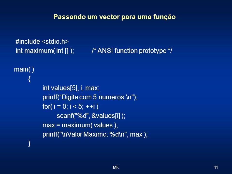 11MF. Passando um vector para uma função #include int maximum( int [] ); /* ANSI function prototype */ main( ) { int values[5], i, max; printf(Digite
