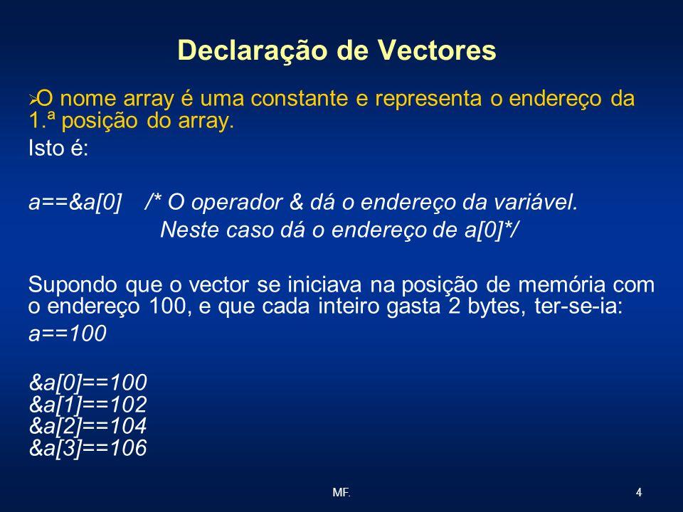 4MF. Declaração de Vectores O nome array é uma constante e representa o endereço da 1.ª posição do array. Isto é: a==&a[0] /* O operador & dá o endere