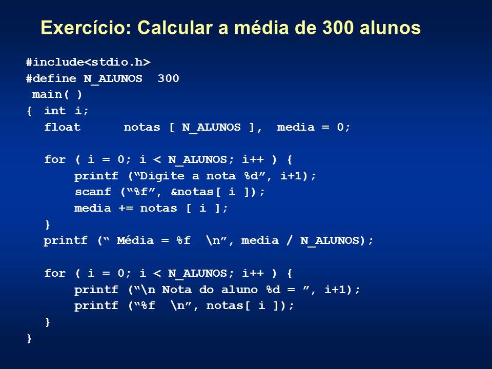 Exercício: Calcular a média de 300 alunos #include #define N_ALUNOS 300 main( ) {int i; floatnotas [ N_ALUNOS ], media = 0; for ( i = 0; i < N_ALUNOS; i++ ) { printf (Digite a nota %d, i+1); scanf (%f, &notas[ i ]); media += notas [ i ]; } printf ( Média = %f \n, media / N_ALUNOS); for ( i = 0; i < N_ALUNOS; i++ ) { printf (\n Nota do aluno %d =, i+1); printf (%f \n, notas[ i ]); }