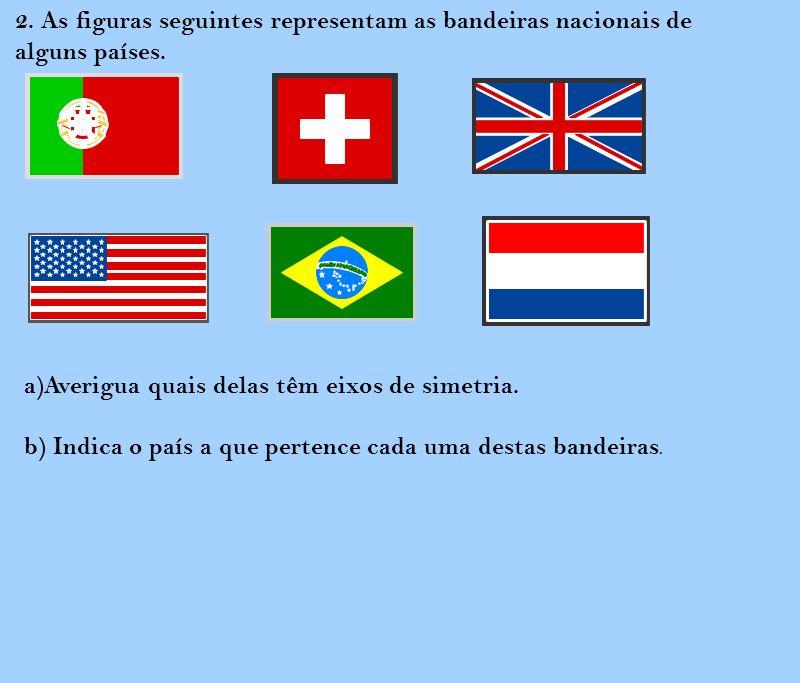 2. As figuras seguintes representam as bandeiras nacionais de alguns países. a)Averigua quais delas têm eixos de simetria. b) Indica o país a que pert