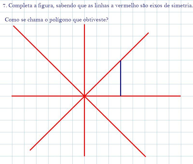 7. Completa a figura, sabendo que as linhas a vermelho são eixos de simetria. Como se chama o polígono que obtiveste?